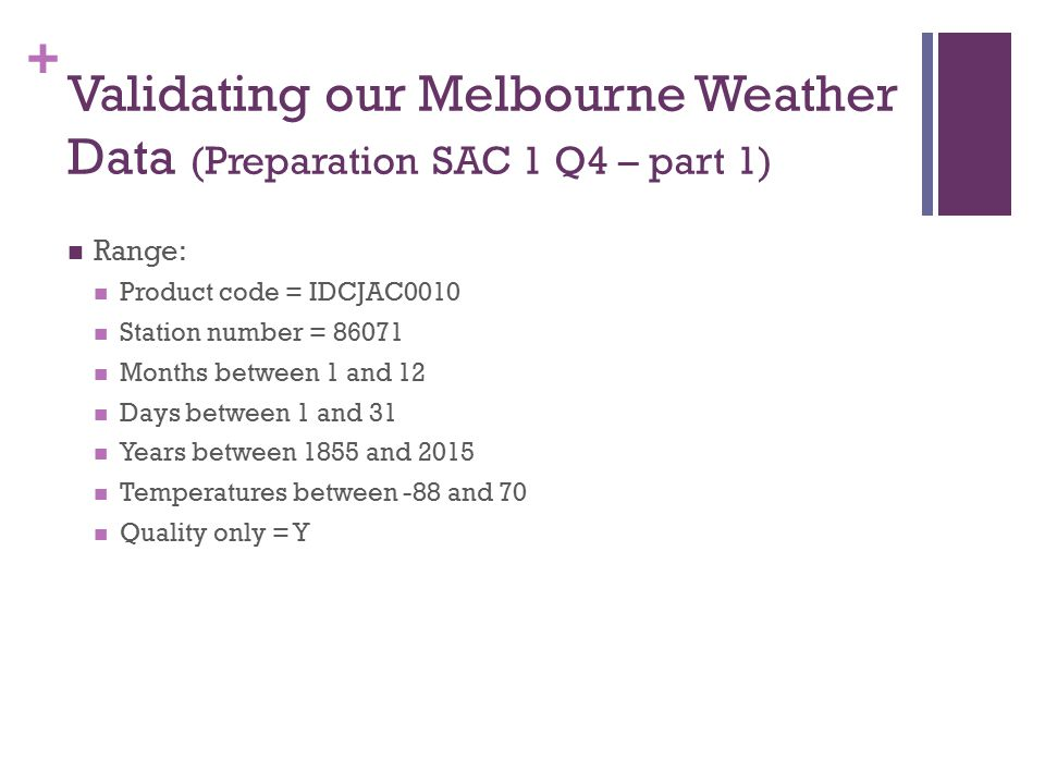 + Validating our Melbourne Weather Data (Preparation SAC 1 Q4 – part 1) Range: Product code = IDCJAC0010 Station number = 86071 Months between 1 and 12 Days between 1 and 31 Years between 1855 and 2015 Temperatures between -88 and 70 Quality only = Y