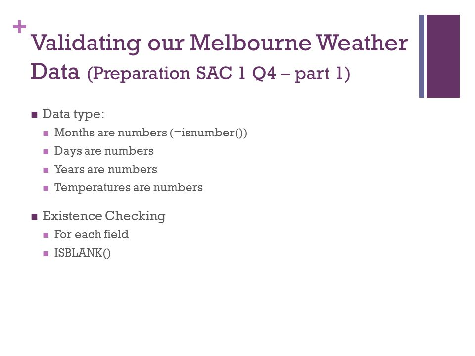 + Validating our Melbourne Weather Data (Preparation SAC 1 Q4 – part 1) Data type: Months are numbers (=isnumber()) Days are numbers Years are numbers Temperatures are numbers Existence Checking For each field ISBLANK()