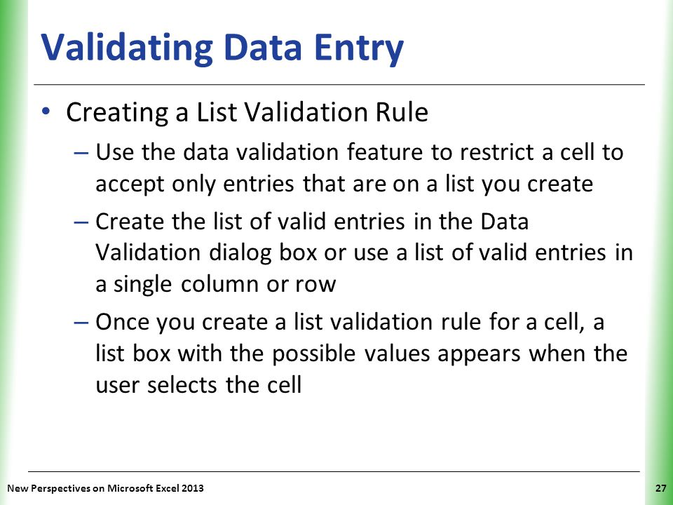 XP Validating Data Entry Creating a List Validation Rule – Use the data validation feature to restrict a cell to accept only entries that are on a lis