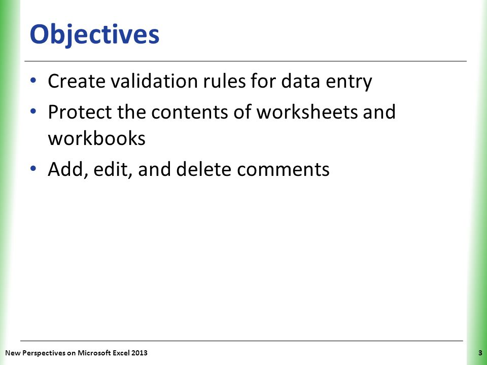 XP New Perspectives on Microsoft Excel 20133 Objectives Create validation rules for data entry Protect the contents of worksheets and workbooks Add, e