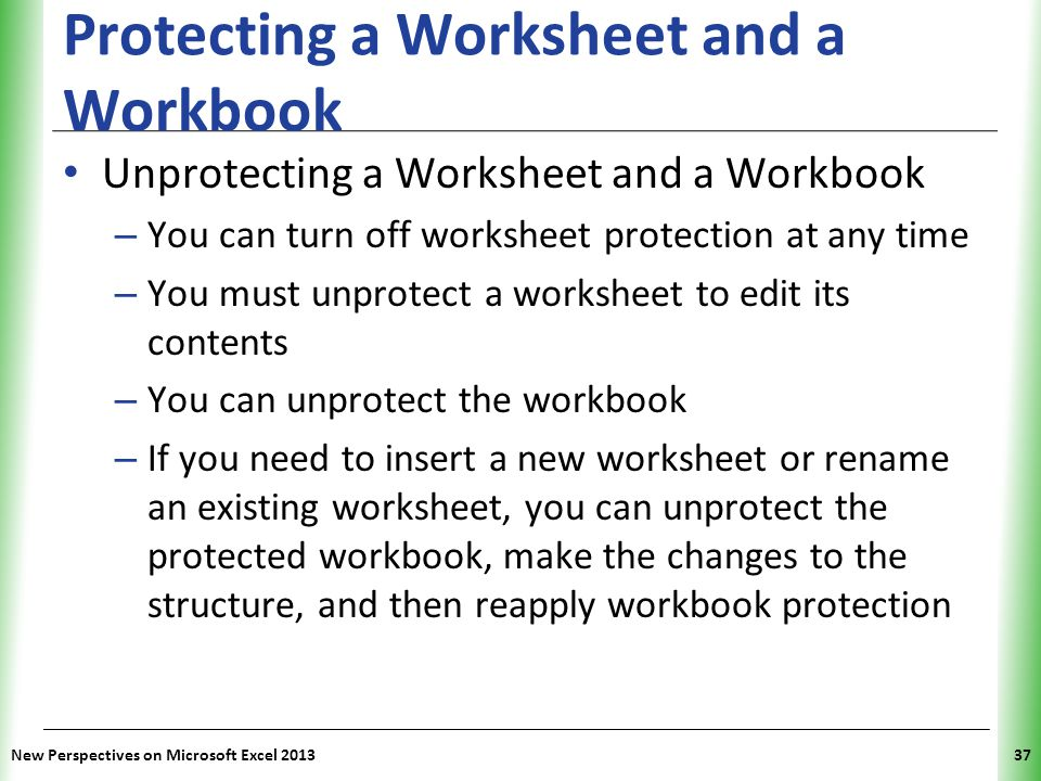 XP Protecting a Worksheet and a Workbook Unprotecting a Worksheet and a Workbook – You can turn off worksheet protection at any time – You must unprot