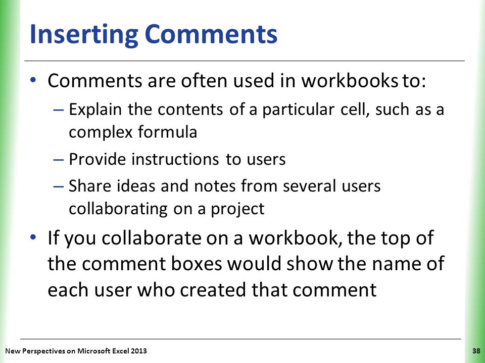 XP Inserting Comments Comments are often used in workbooks to: – Explain the contents of a particular cell, such as a complex formula – Provide instru