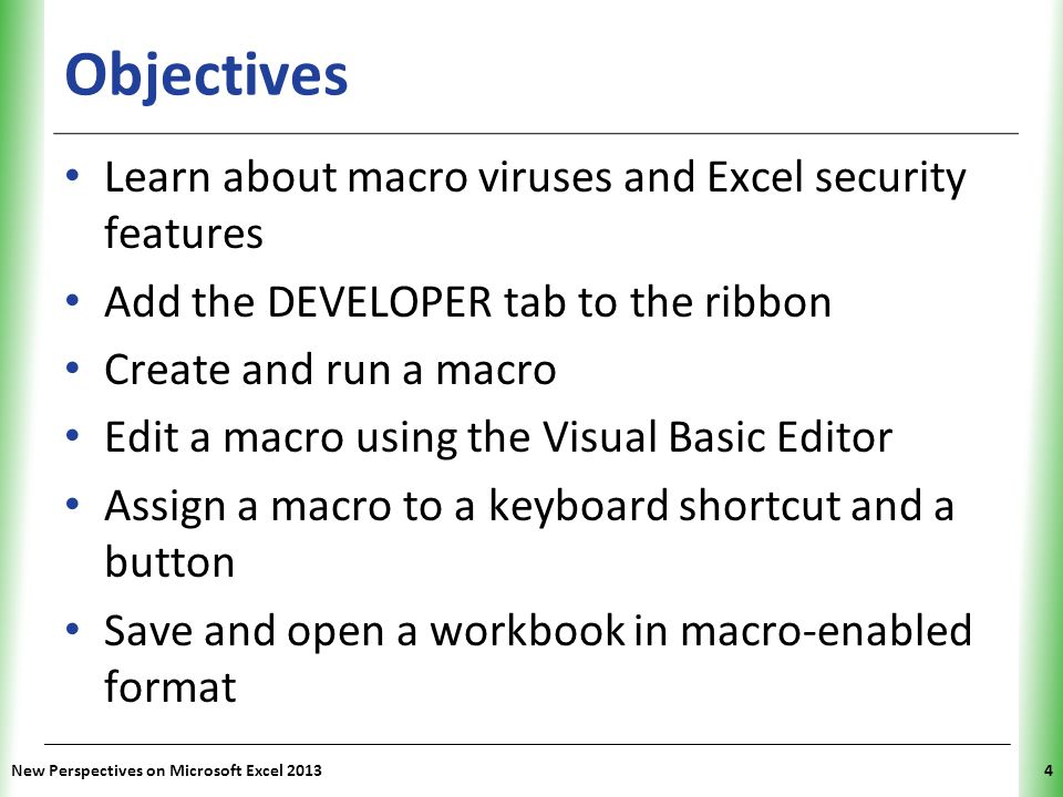 XP New Perspectives on Microsoft Excel 20134 Objectives Learn about macro viruses and Excel security features Add the DEVELOPER tab to the ribbon Crea