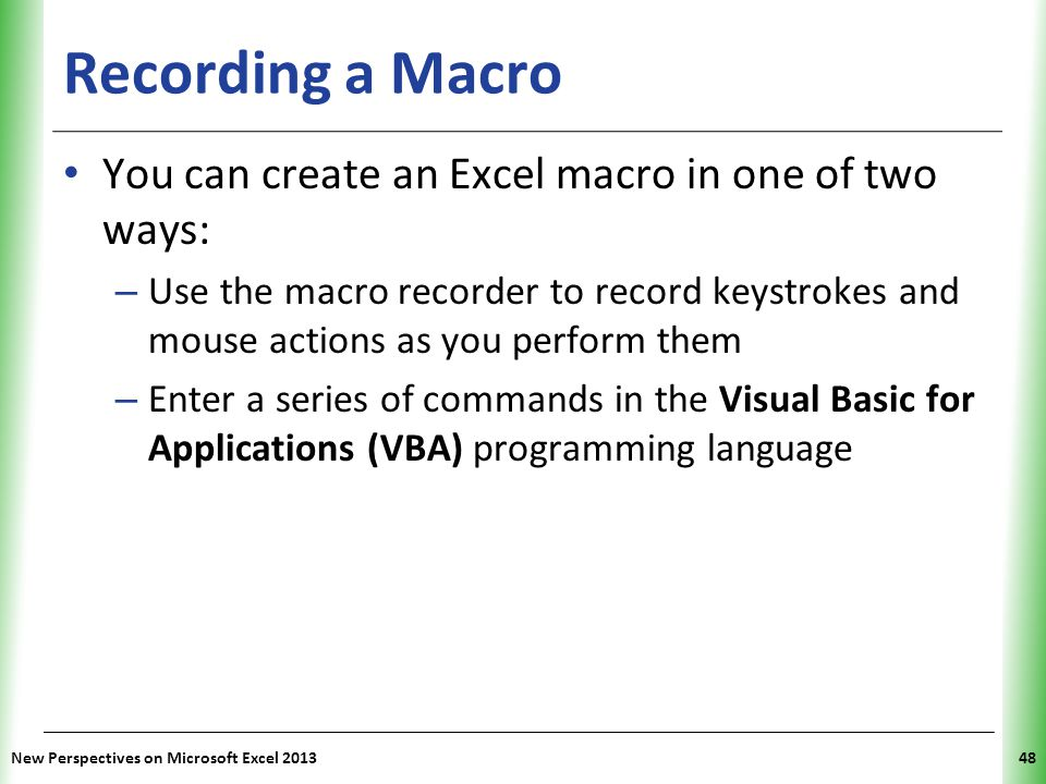 XP Recording a Macro You can create an Excel macro in one of two ways: – Use the macro recorder to record keystrokes and mouse actions as you perform