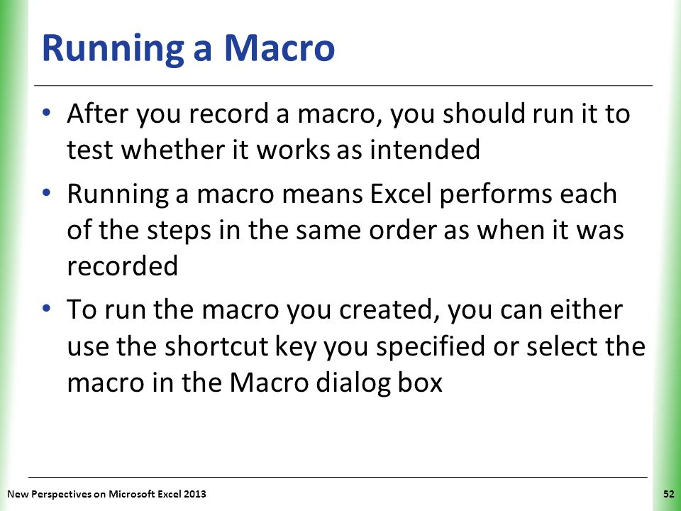 XP Running a Macro After you record a macro, you should run it to test whether it works as intended Running a macro means Excel performs each of the s