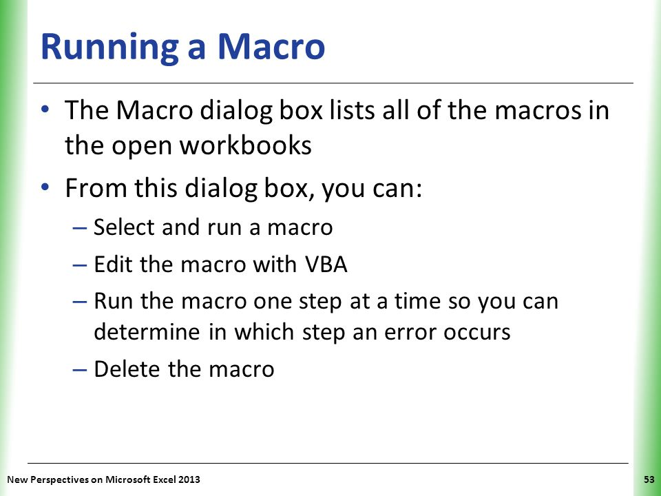 XP Running a Macro The Macro dialog box lists all of the macros in the open workbooks From this dialog box, you can: – Select and run a macro – Edit t