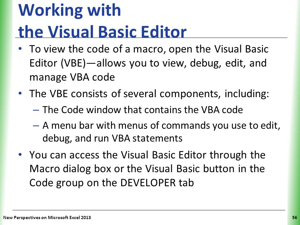 XP Working with the Visual Basic Editor To view the code of a macro, open the Visual Basic Editor (VBE)—allows you to view, debug, edit, and manage VB
