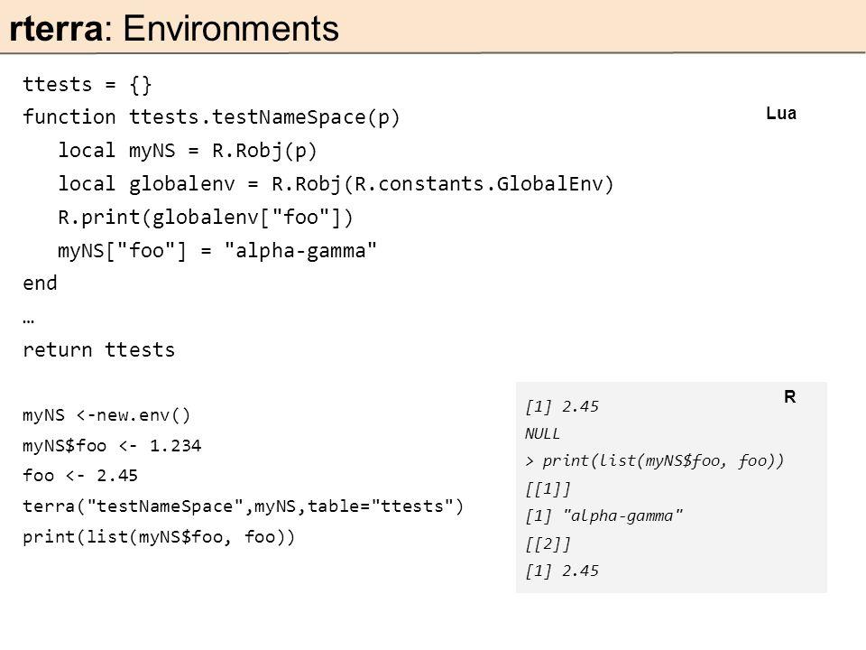 ttests = {} function ttests.testNameSpace(p) local myNS = R.Robj(p) local globalenv = R.Robj(R.constants.GlobalEnv) R.print(globalenv[ foo ]) myNS[ foo ] = alpha-gamma end … return ttests myNS <-new.env() myNS$foo <- 1.234 foo <- 2.45 terra( testNameSpace ,myNS,table= ttests ) print(list(myNS$foo, foo)) rterra: Environments Lua [1] 2.45 NULL > print(list(myNS$foo, foo)) [[1]] [1] alpha-gamma [[2]] [1] 2.45 R