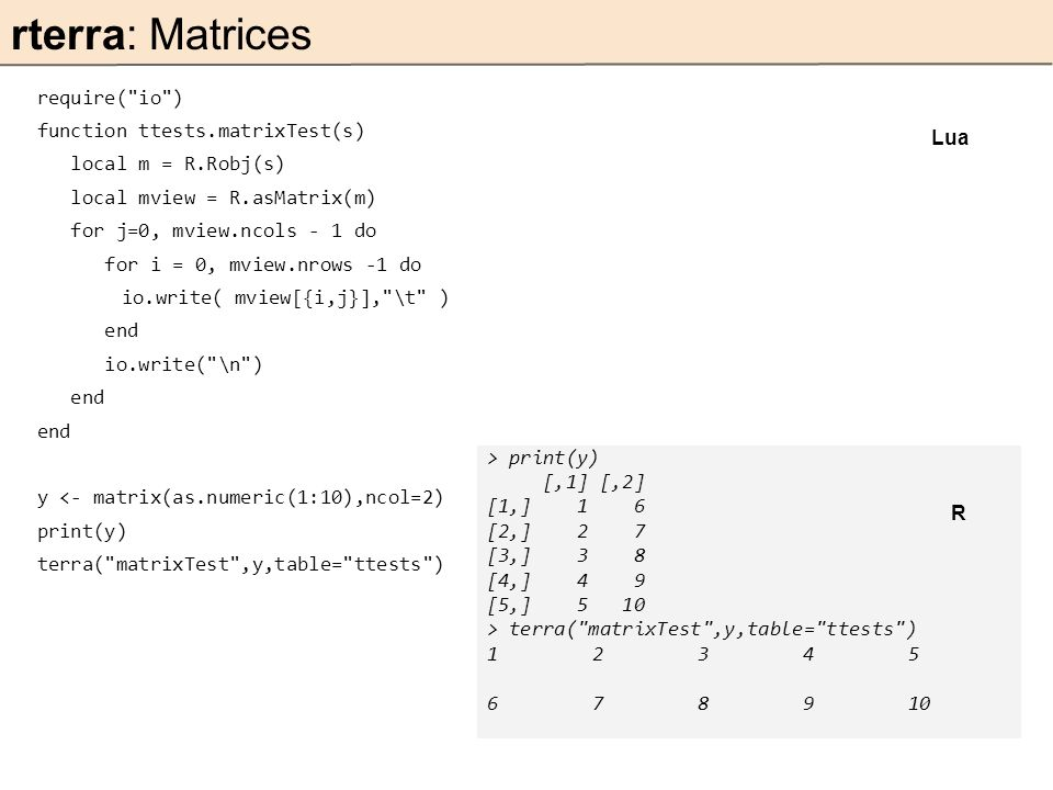 require( io ) function ttests.matrixTest(s) local m = R.Robj(s) local mview = R.asMatrix(m) for j=0, mview.ncols - 1 do for i = 0, mview.nrows -1 do io.write( mview[{i,j}], \t ) end io.write( \n ) end y <- matrix(as.numeric(1:10),ncol=2) print(y) terra( matrixTest ,y,table= ttests ) rterra: Matrices Lua > print(y) [,1] [,2] [1,] 1 6 [2,] 2 7 [3,] 3 8 [4,] 4 9 [5,] 5 10 > terra( matrixTest ,y,table= ttests ) 12345 678910 R