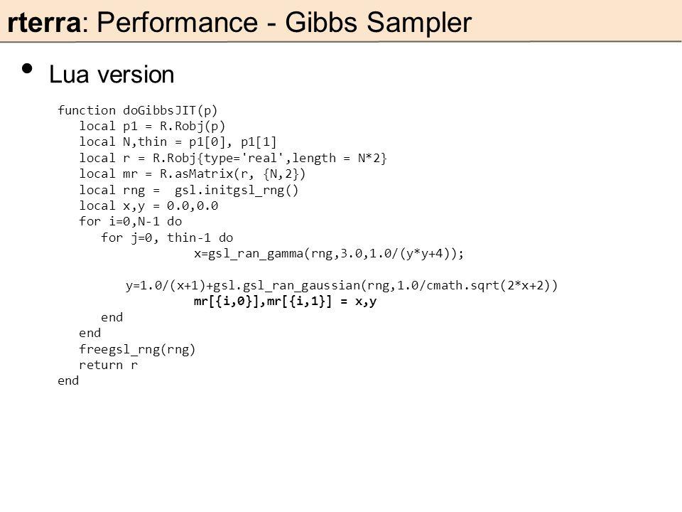 rterra: Performance - Gibbs Sampler Lua version function doGibbsJIT(p) local p1 = R.Robj(p) local N,thin = p1[0], p1[1] local r = R.Robj{type= real ,length = N*2} local mr = R.asMatrix(r, {N,2}) local rng = gsl.initgsl_rng() local x,y = 0.0,0.0 for i=0,N-1 do for j=0, thin-1 do x=gsl_ran_gamma(rng,3.0,1.0/(y*y+4)); y=1.0/(x+1)+gsl.gsl_ran_gaussian(rng,1.0/cmath.sqrt(2*x+2)) mr[{i,0}],mr[{i,1}] = x,y end freegsl_rng(rng) return r end