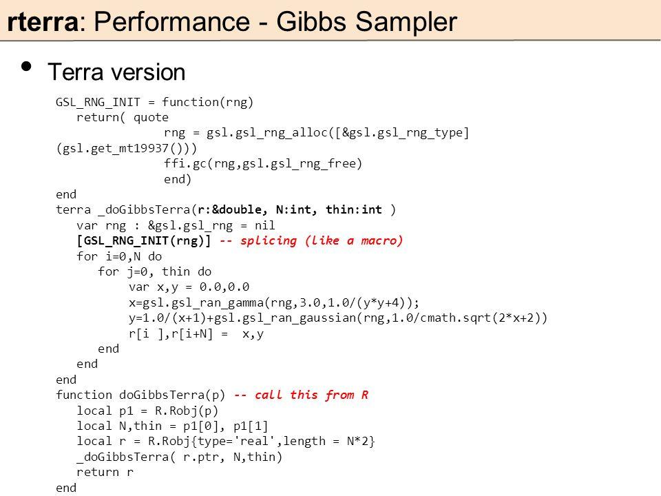 rterra: Performance - Gibbs Sampler Terra version GSL_RNG_INIT = function(rng) return( quote rng = gsl.gsl_rng_alloc([&gsl.gsl_rng_type] (gsl.get_mt19937())) ffi.gc(rng,gsl.gsl_rng_free) end) end terra _doGibbsTerra(r:&double, N:int, thin:int ) var rng : &gsl.gsl_rng = nil [GSL_RNG_INIT(rng)] -- splicing (like a macro) for i=0,N do for j=0, thin do var x,y = 0.0,0.0 x=gsl.gsl_ran_gamma(rng,3.0,1.0/(y*y+4)); y=1.0/(x+1)+gsl.gsl_ran_gaussian(rng,1.0/cmath.sqrt(2*x+2)) r[i ],r[i+N] = x,y end function doGibbsTerra(p) -- call this from R local p1 = R.Robj(p) local N,thin = p1[0], p1[1] local r = R.Robj{type= real ,length = N*2} _doGibbsTerra( r.ptr, N,thin) return r end