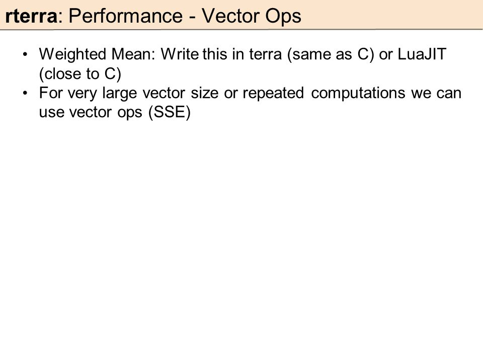 rterra: Performance - Vector Ops Weighted Mean: Write this in terra (same as C) or LuaJIT (close to C) For very large vector size or repeated computations we can use vector ops (SSE)