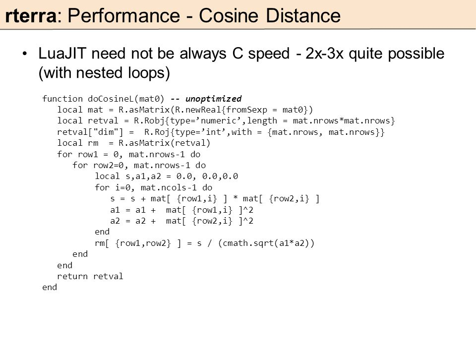 rterra: Performance - Cosine Distance LuaJIT need not be always C speed - 2x-3x quite possible (with nested loops) function doCosineL(mat0) -- unoptimized local mat = R.asMatrix(R.newReal{fromSexp = mat0}) local retval = R.Robj{type='numeric',length = mat.nrows*mat.nrows} retval[ dim ] = R.Roj{type='int',with = {mat.nrows, mat.nrows}} local rm = R.asMatrix(retval) for row1 = 0, mat.nrows-1 do for row2=0, mat.nrows-1 do local s,a1,a2 = 0.0, 0.0,0.0 for i=0, mat.ncols-1 do s = s + mat[ {row1,i} ] * mat[ {row2,i} ] a1 = a1 + mat[ {row1,i} ]^2 a2 = a2 + mat[ {row2,i} ]^2 end rm[ {row1,row2} ] = s / (cmath.sqrt(a1*a2)) end return retval end