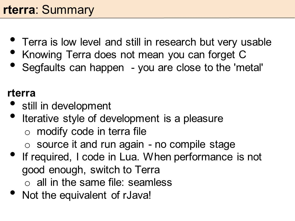 rterra: Summary Terra is low level and still in research but very usable Knowing Terra does not mean you can forget C Segfaults can happen - you are c
