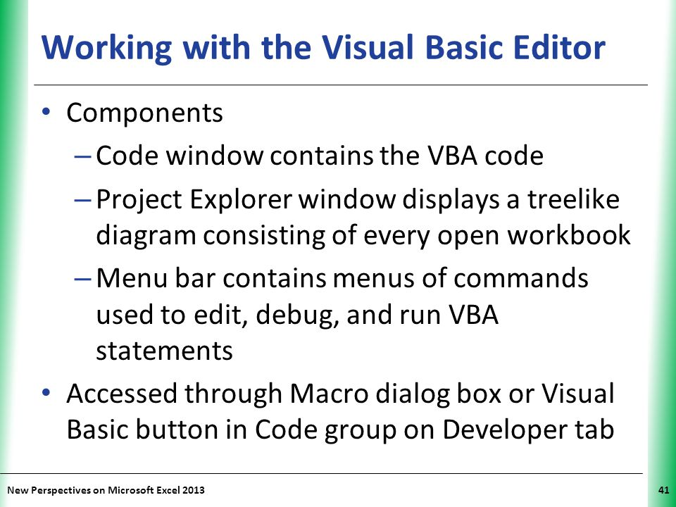 XP New Perspectives on Microsoft Excel 201341 Working with the Visual Basic Editor Components – Code window contains the VBA code – Project Explorer w