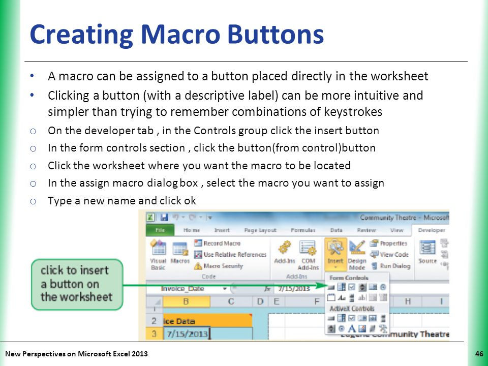 XP New Perspectives on Microsoft Excel 201346 Creating Macro Buttons A macro can be assigned to a button placed directly in the worksheet Clicking a b