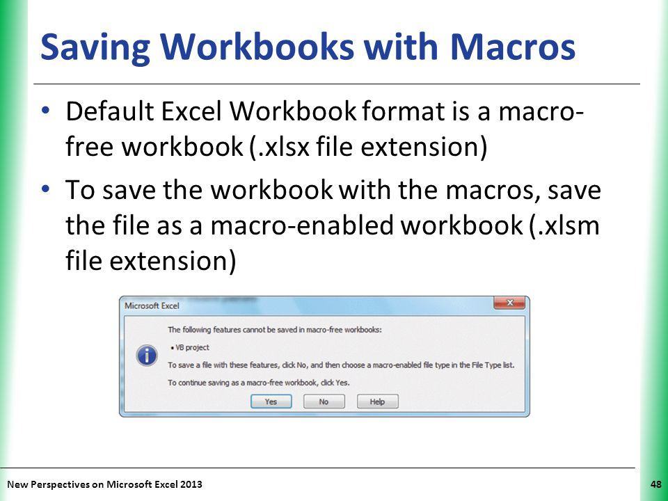 XP New Perspectives on Microsoft Excel 201348 Saving Workbooks with Macros Default Excel Workbook format is a macro- free workbook (.xlsx file extensi