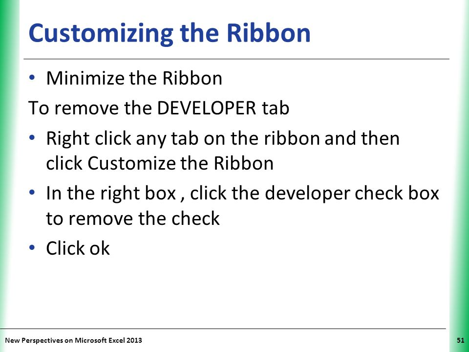 XP New Perspectives on Microsoft Excel 201351 Customizing the Ribbon Minimize the Ribbon To remove the DEVELOPER tab Right click any tab on the ribbon