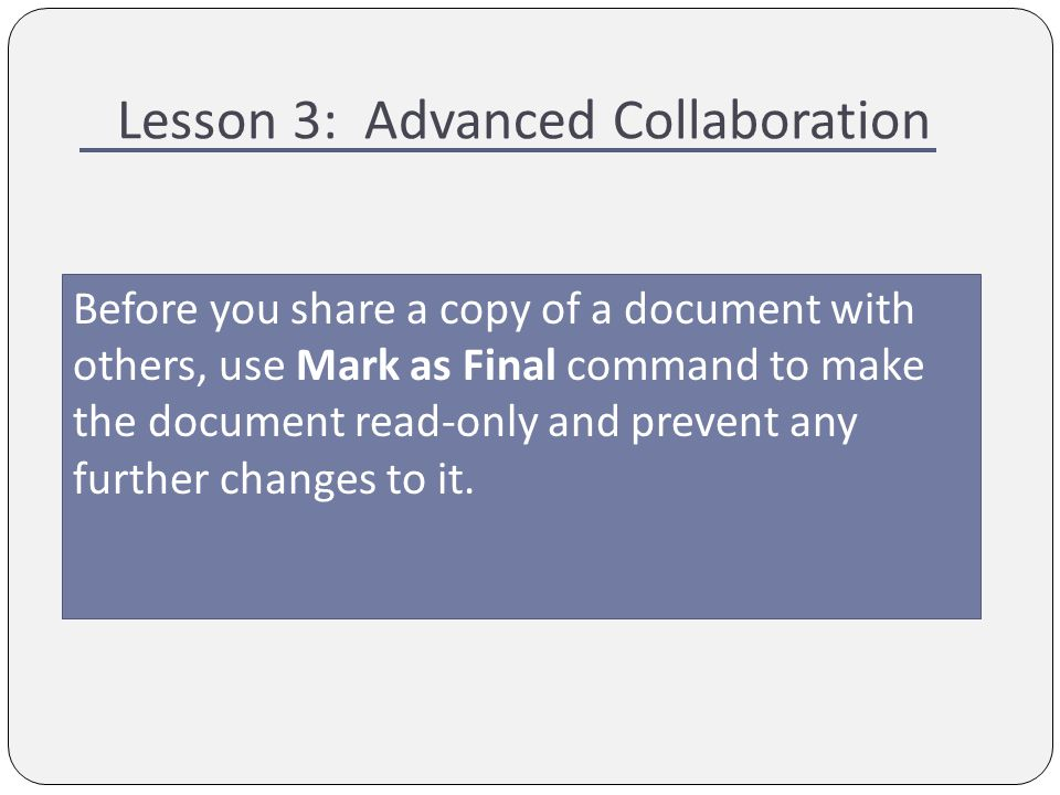 Lesson 3: Advanced Collaboration Before you share a copy of a document with others, use Mark as Final command to make the document read-only and prevent any further changes to it.