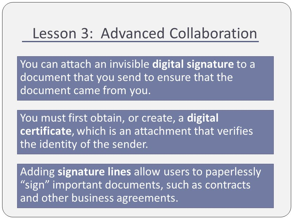 Lesson 3: Advanced Collaboration You can attach an invisible digital signature to a document that you send to ensure that the document came from you.
