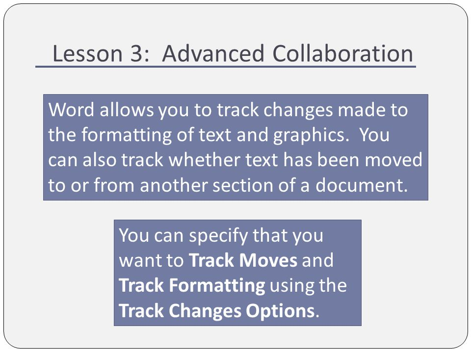 Lesson 3: Advanced Collaboration Word allows you to track changes made to the formatting of text and graphics.