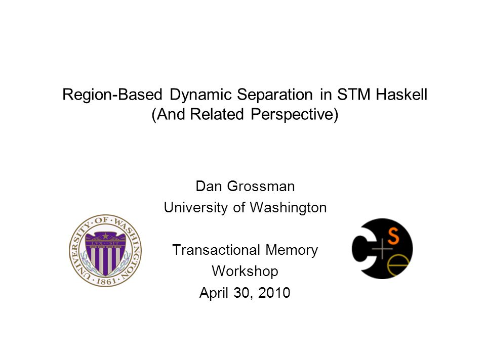 Region-Based Dynamic Separation in STM Haskell (And Related Perspective) Dan Grossman University of Washington Transactional Memory Workshop April 30,