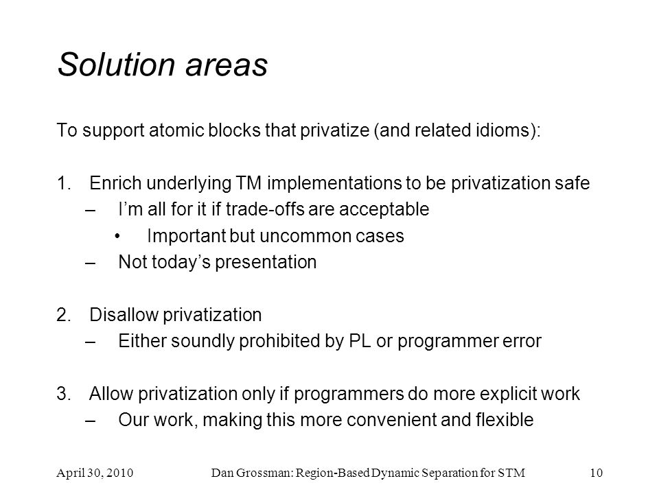 Solution areas To support atomic blocks that privatize (and related idioms): 1.Enrich underlying TM implementations to be privatization safe –I'm all