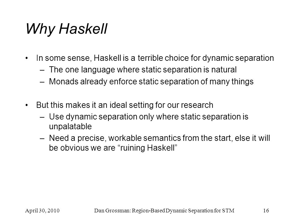 Why Haskell In some sense, Haskell is a terrible choice for dynamic separation –The one language where static separation is natural –Monads already en
