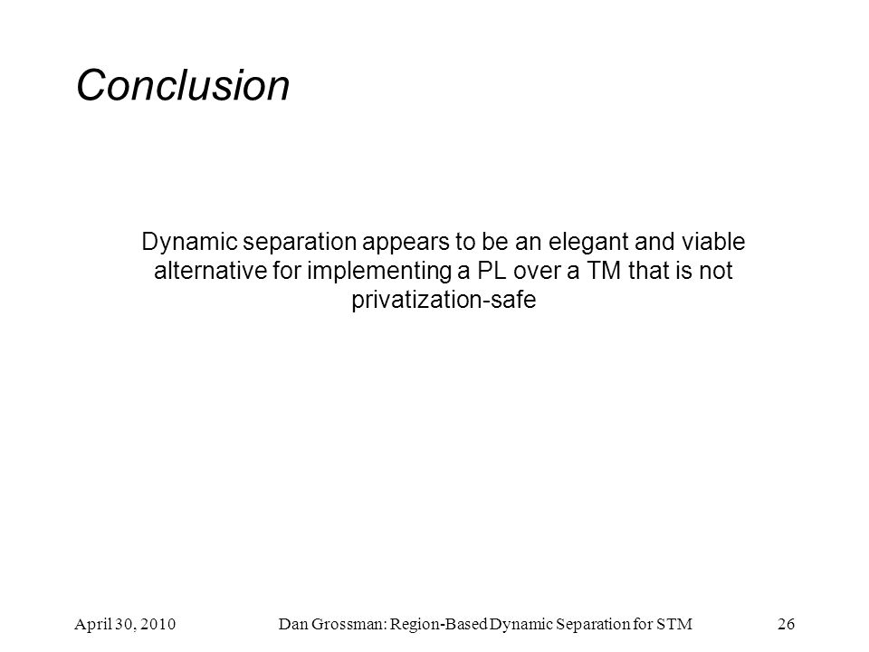 Conclusion Dynamic separation appears to be an elegant and viable alternative for implementing a PL over a TM that is not privatization-safe April 30,
