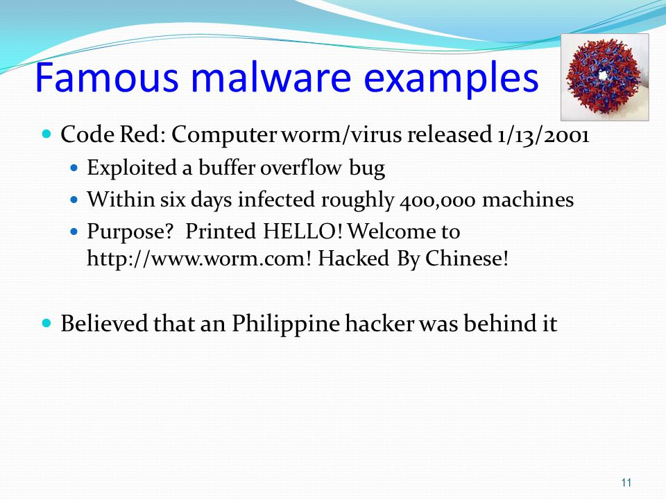 Famous malware examples Code Red: Computer worm/virus released 1/13/2001 Exploited a buffer overflow bug Within six days infected roughly 400,000 machines Purpose.