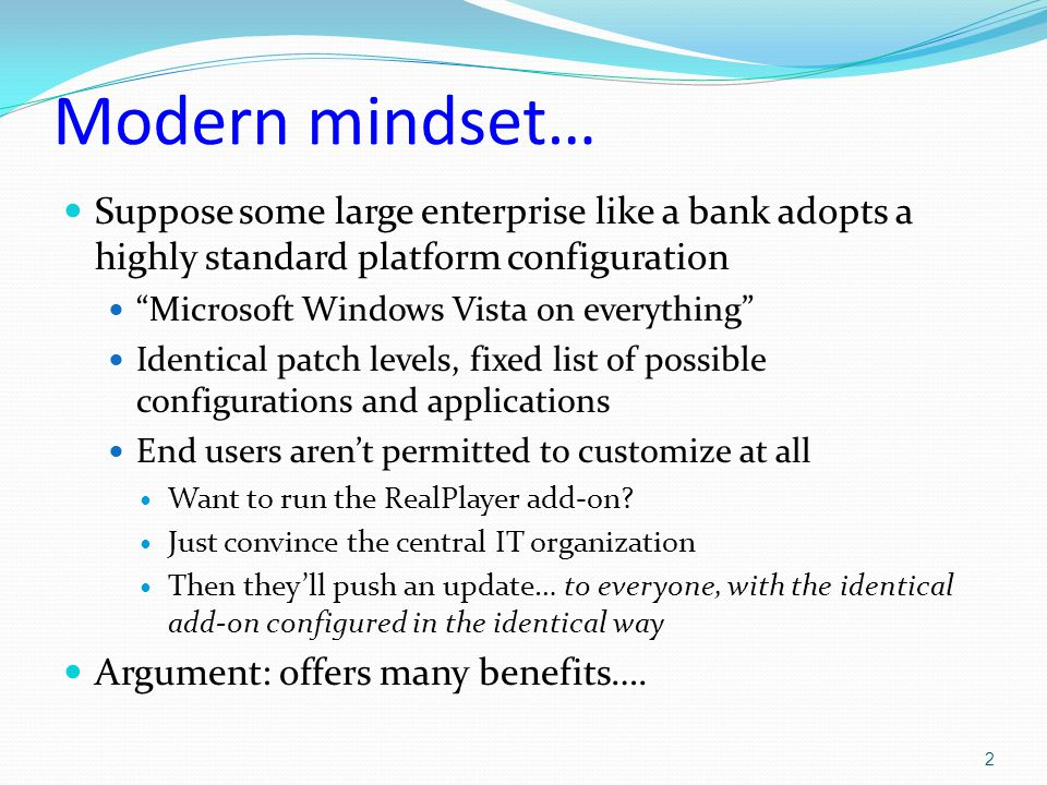 Modern mindset… Suppose some large enterprise like a bank adopts a highly standard platform configuration Microsoft Windows Vista on everything Identical patch levels, fixed list of possible configurations and applications End users aren't permitted to customize at all Want to run the RealPlayer add-on.