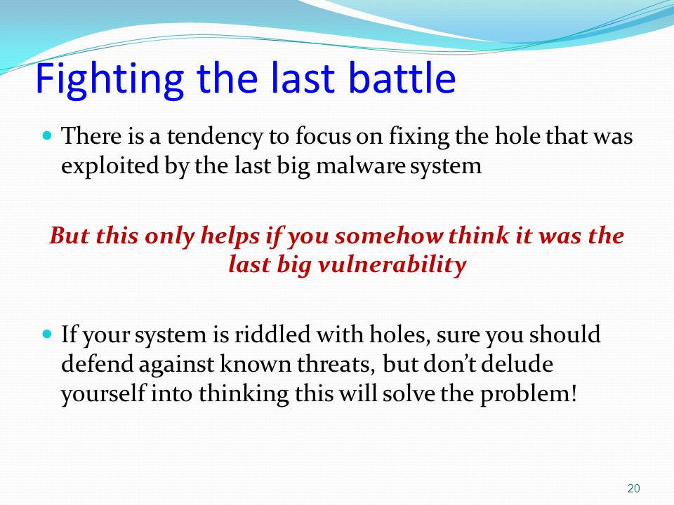 Fighting the last battle There is a tendency to focus on fixing the hole that was exploited by the last big malware system But this only helps if you somehow think it was the last big vulnerability If your system is riddled with holes, sure you should defend against known threats, but don't delude yourself into thinking this will solve the problem.