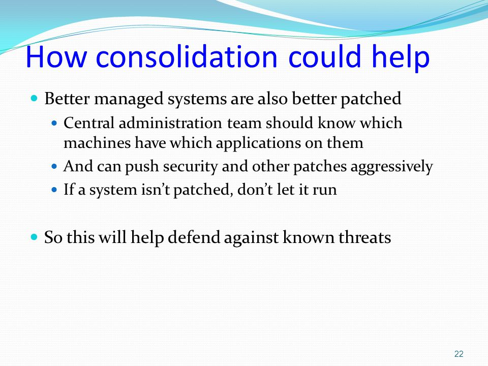 How consolidation could help Better managed systems are also better patched Central administration team should know which machines have which applications on them And can push security and other patches aggressively If a system isn't patched, don't let it run So this will help defend against known threats 22