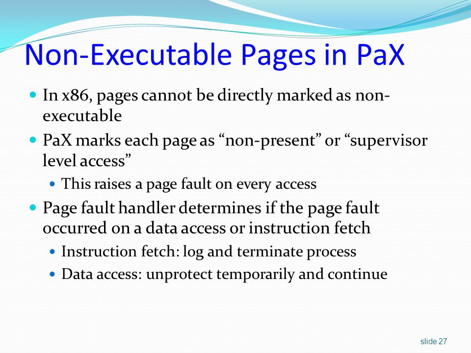 slide 27 Non-Executable Pages in PaX In x86, pages cannot be directly marked as non- executable PaX marks each page as non-present or supervisor level access This raises a page fault on every access Page fault handler determines if the page fault occurred on a data access or instruction fetch Instruction fetch: log and terminate process Data access: unprotect temporarily and continue