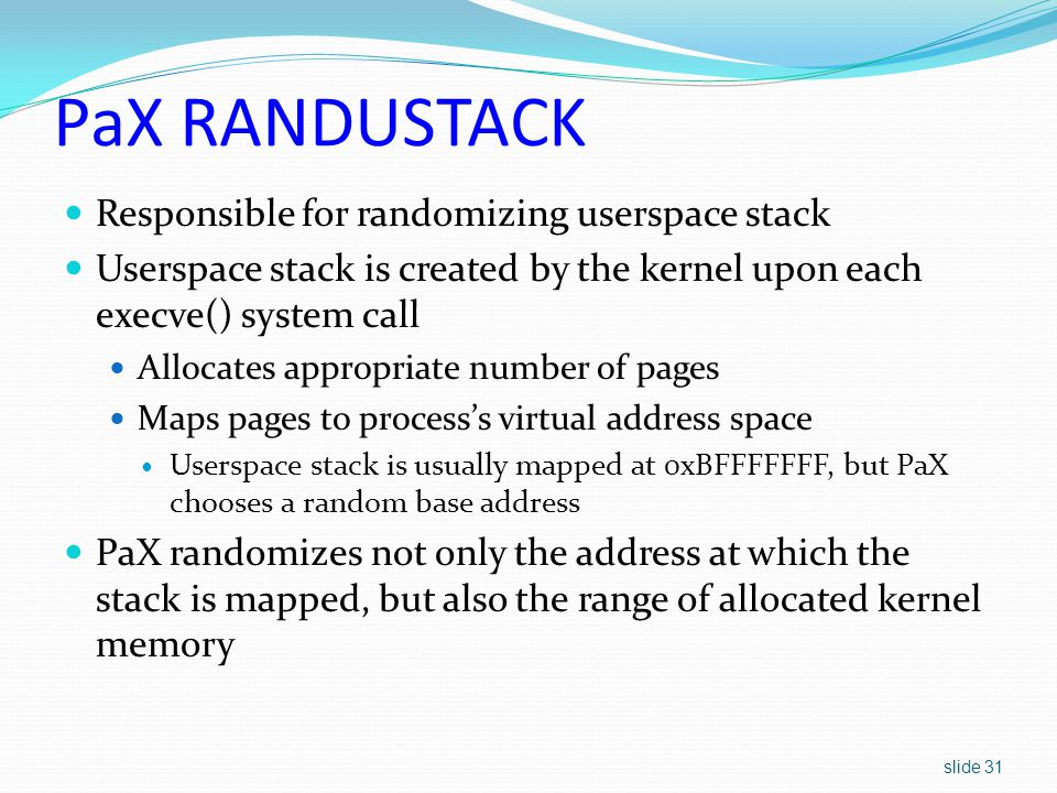 slide 31 PaX RANDUSTACK Responsible for randomizing userspace stack Userspace stack is created by the kernel upon each execve() system call Allocates appropriate number of pages Maps pages to process's virtual address space Userspace stack is usually mapped at 0xBFFFFFFF, but PaX chooses a random base address PaX randomizes not only the address at which the stack is mapped, but also the range of allocated kernel memory