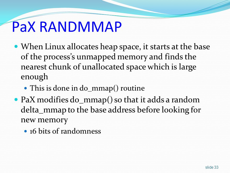 slide 33 PaX RANDMMAP When Linux allocates heap space, it starts at the base of the process's unmapped memory and finds the nearest chunk of unallocated space which is large enough This is done in do_mmap() routine PaX modifies do_mmap() so that it adds a random delta_mmap to the base address before looking for new memory 16 bits of randomness