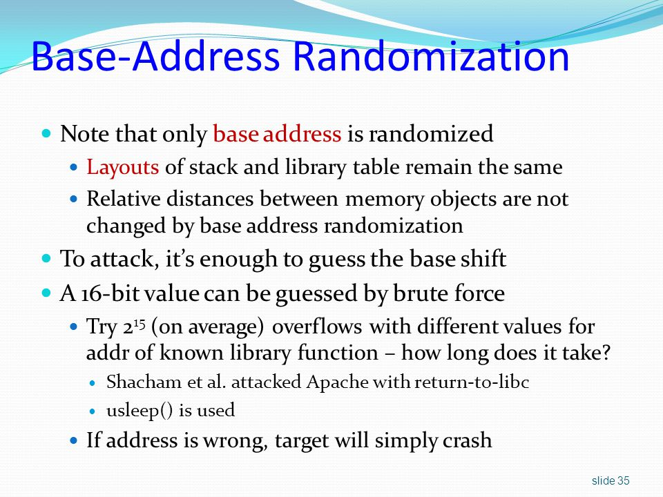 slide 35 Base-Address Randomization Note that only base address is randomized Layouts of stack and library table remain the same Relative distances between memory objects are not changed by base address randomization To attack, it's enough to guess the base shift A 16-bit value can be guessed by brute force Try 2 15 (on average) overflows with different values for addr of known library function – how long does it take.