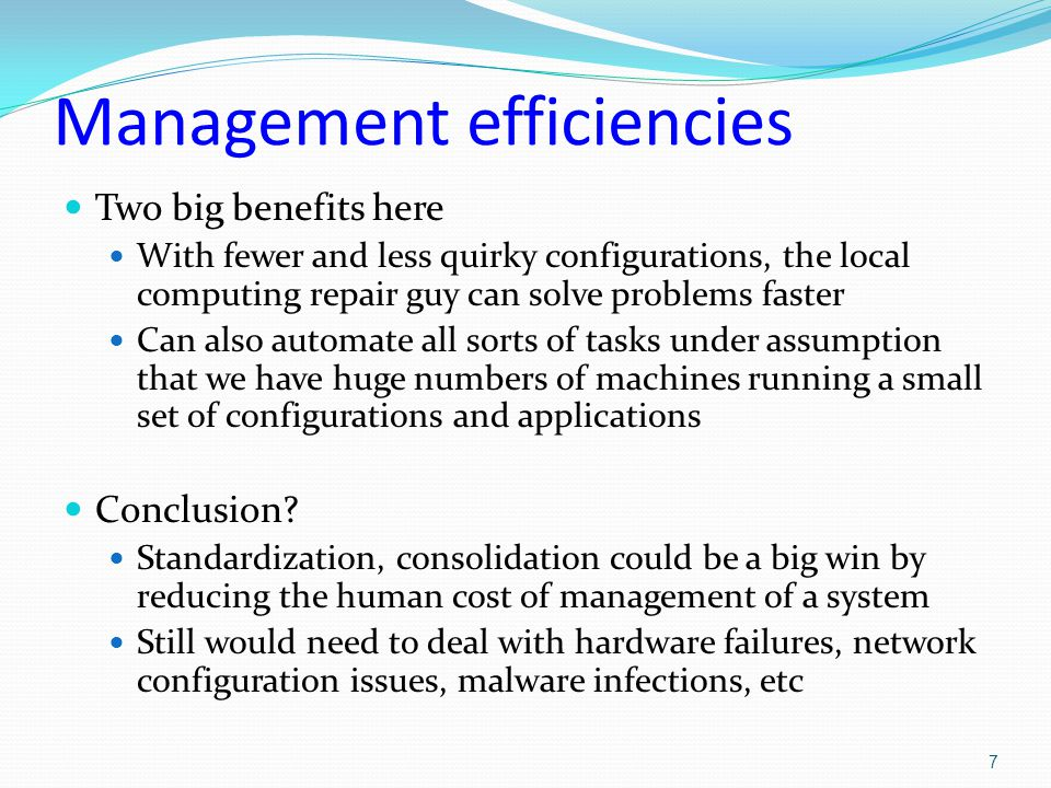 Management efficiencies Two big benefits here With fewer and less quirky configurations, the local computing repair guy can solve problems faster Can also automate all sorts of tasks under assumption that we have huge numbers of machines running a small set of configurations and applications Conclusion.