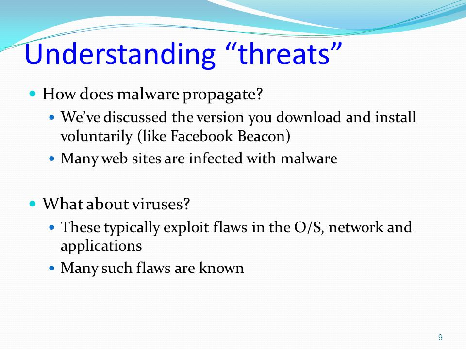 Famous malware examples Robert Morris: Internet Worm Supposedly was written for fun, to create an innocent new life form that would live in the network Infected machines mostly through a bug in SendMail, guessing passwords, and by just copying itself within groups of mutually trusting machines Slight flaw: Morris worried that sys admin might mark uninfected machines as infected to block spread.