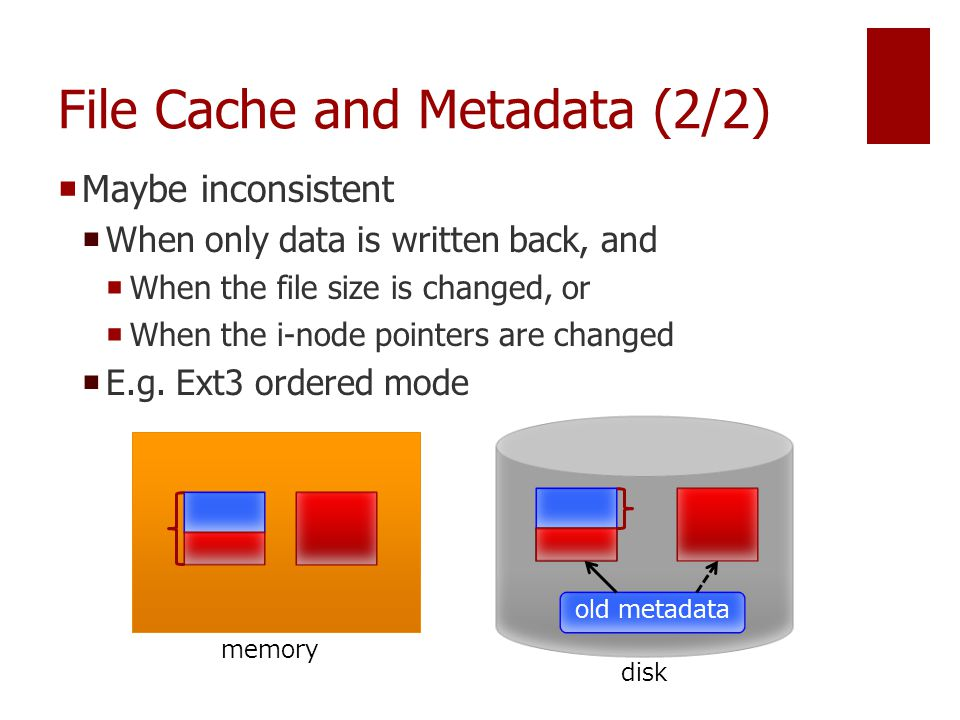 File Cache and Metadata (2/2)  Maybe inconsistent  When only data is written back, and  When the file size is changed, or  When the i-node pointers are changed  E.g.