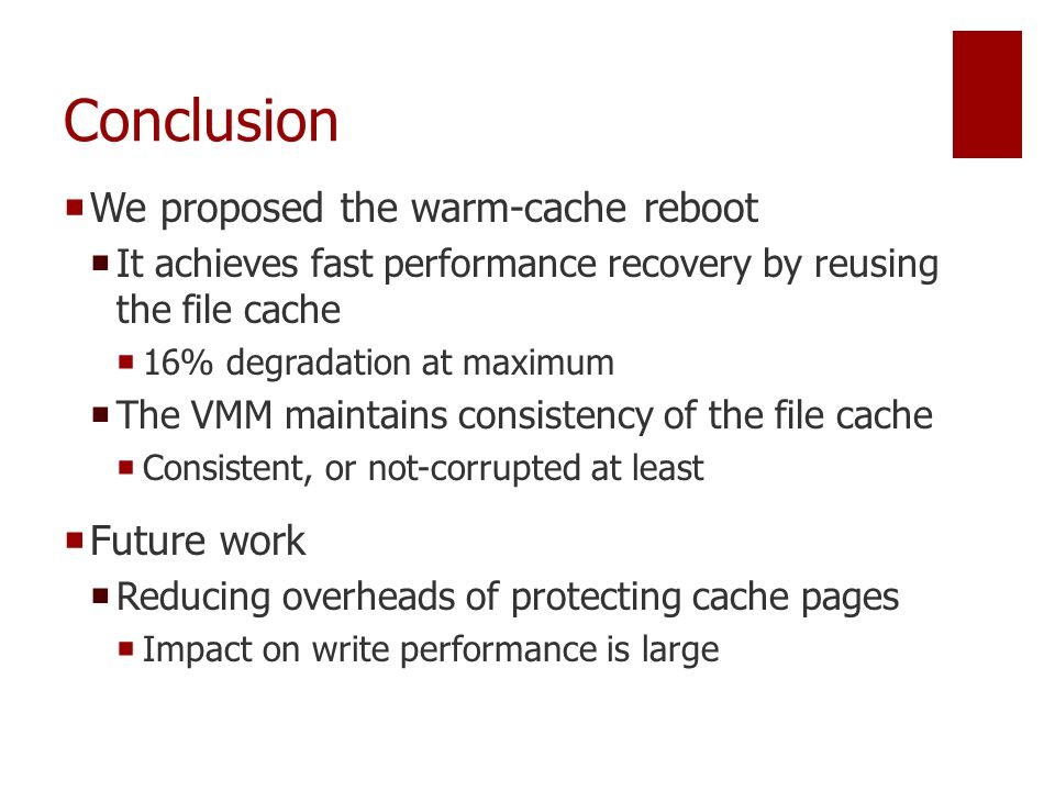 Conclusion  We proposed the warm-cache reboot  It achieves fast performance recovery by reusing the file cache  16% degradation at maximum  The VMM maintains consistency of the file cache  Consistent, or not-corrupted at least  Future work  Reducing overheads of protecting cache pages  Impact on write performance is large