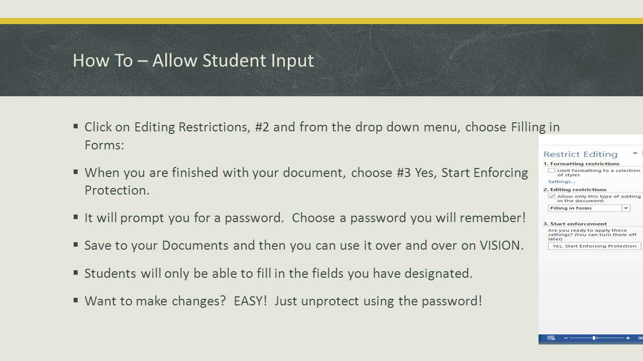 How To – Allow Student Input  Click on Editing Restrictions, #2 and from the drop down menu, choose Filling in Forms:  When you are finished with your document, choose #3 Yes, Start Enforcing Protection.