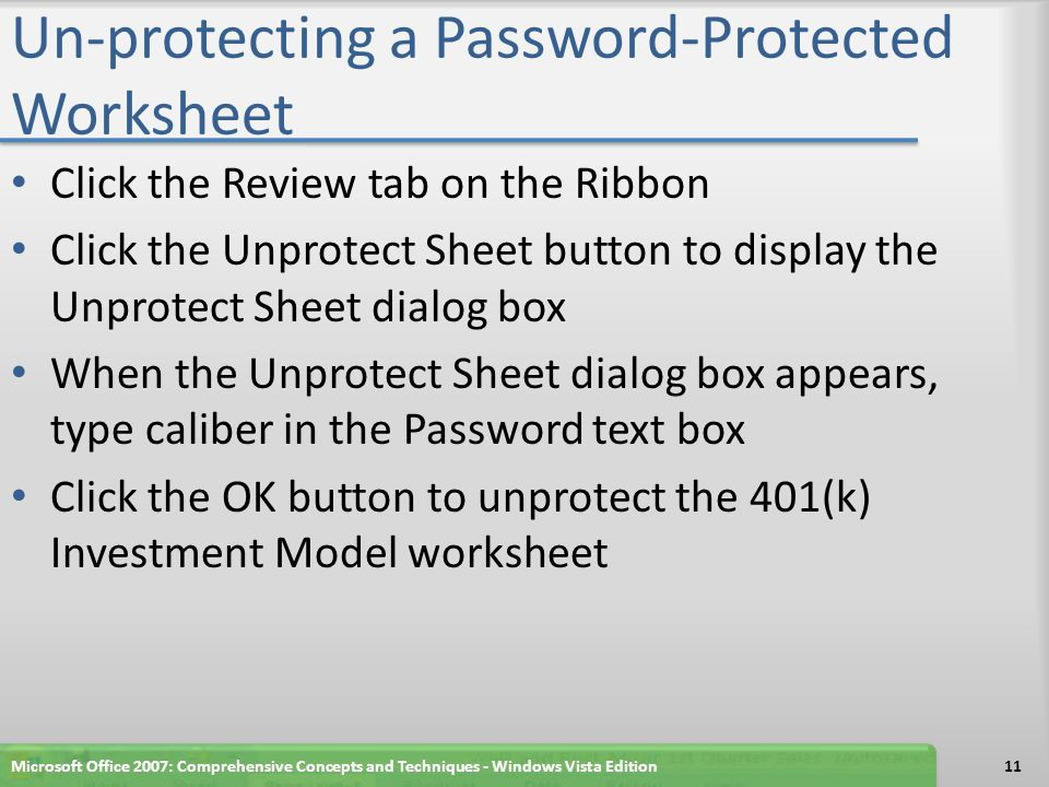 Un-protecting a Password-Protected Worksheet Click the Review tab on the Ribbon Click the Unprotect Sheet button to display the Unprotect Sheet dialog box When the Unprotect Sheet dialog box appears, type caliber in the Password text box Click the OK button to unprotect the 401(k) Investment Model worksheet Microsoft Office 2007: Comprehensive Concepts and Techniques - Windows Vista Edition11