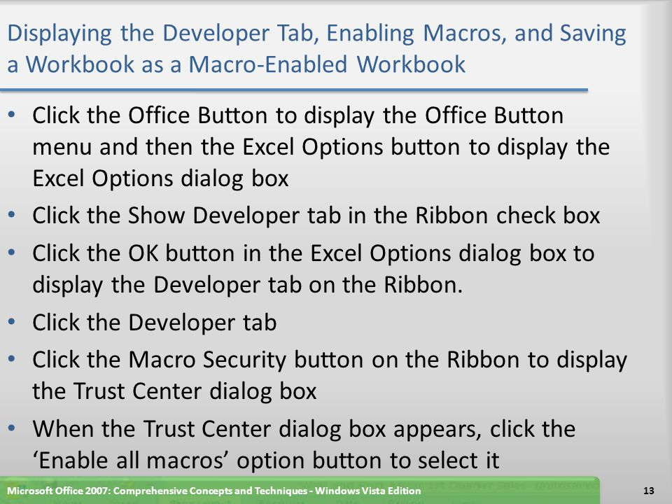 Displaying the Developer Tab, Enabling Macros, and Saving a Workbook as a Macro-Enabled Workbook Click the Office Button to display the Office Button menu and then the Excel Options button to display the Excel Options dialog box Click the Show Developer tab in the Ribbon check box Click the OK button in the Excel Options dialog box to display the Developer tab on the Ribbon.