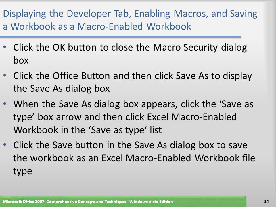 Displaying the Developer Tab, Enabling Macros, and Saving a Workbook as a Macro-Enabled Workbook Click the OK button to close the Macro Security dialog box Click the Office Button and then click Save As to display the Save As dialog box When the Save As dialog box appears, click the 'Save as type' box arrow and then click Excel Macro-Enabled Workbook in the 'Save as type' list Click the Save button in the Save As dialog box to save the workbook as an Excel Macro-Enabled Workbook file type Microsoft Office 2007: Comprehensive Concepts and Techniques - Windows Vista Edition14