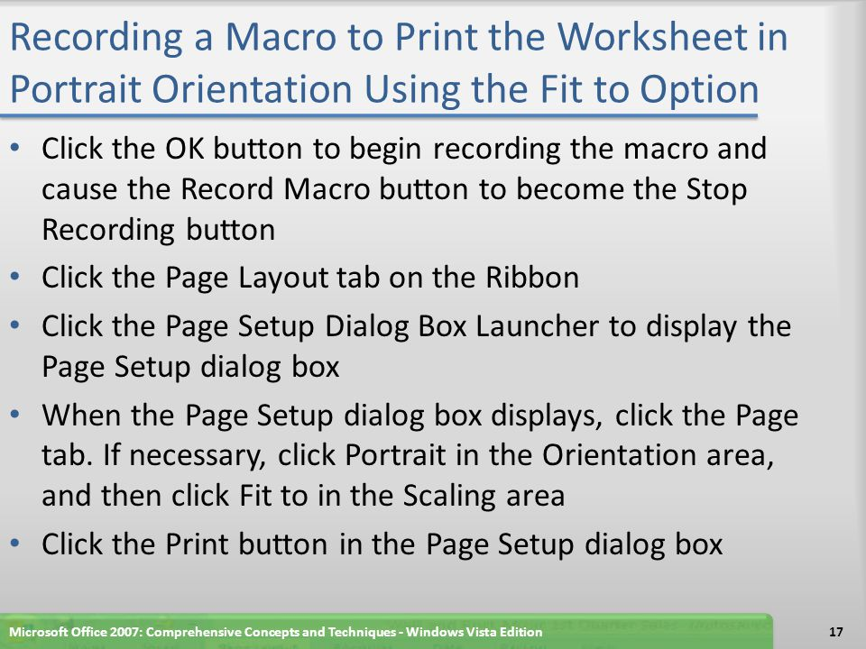Recording a Macro to Print the Worksheet in Portrait Orientation Using the Fit to Option Click the OK button to begin recording the macro and cause the Record Macro button to become the Stop Recording button Click the Page Layout tab on the Ribbon Click the Page Setup Dialog Box Launcher to display the Page Setup dialog box When the Page Setup dialog box displays, click the Page tab.