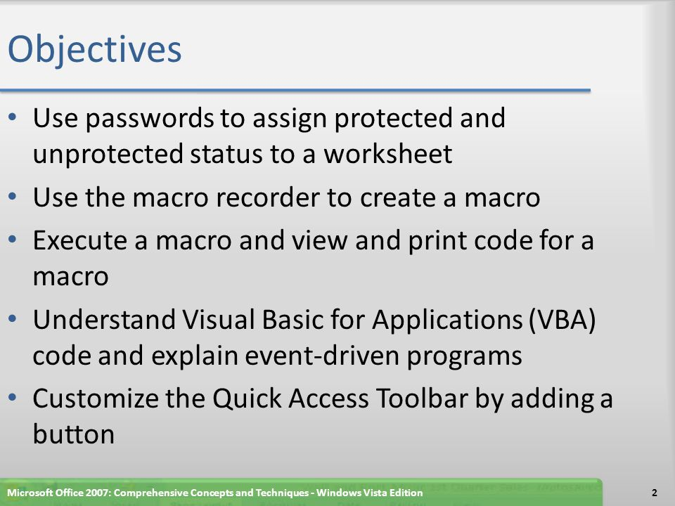 Summary Use passwords to assign protected and unprotected status to a worksheet Use the macro recorder to create a macro Execute a macro and view and print code for a macro Understand Visual Basic for Applications (VBA) code and explain event-driven programs Customize the Quick Access Toolbar by adding a button Microsoft Office 2007: Comprehensive Concepts and Techniques - Windows Vista Edition93