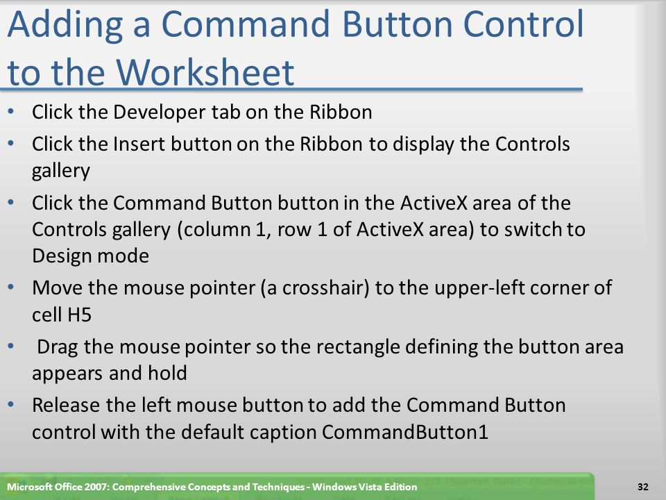 Adding a Command Button Control to the Worksheet Click the Developer tab on the Ribbon Click the Insert button on the Ribbon to display the Controls g