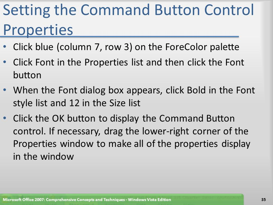 Setting the Command Button Control Properties Click blue (column 7, row 3) on the ForeColor palette Click Font in the Properties list and then click the Font button When the Font dialog box appears, click Bold in the Font style list and 12 in the Size list Click the OK button to display the Command Button control.