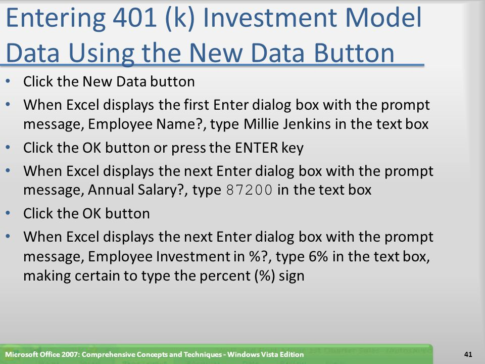 Entering 401 (k) Investment Model Data Using the New Data Button Click the New Data button When Excel displays the first Enter dialog box with the prompt message, Employee Name?, type Millie Jenkins in the text box Click the OK button or press the ENTER key When Excel displays the next Enter dialog box with the prompt message, Annual Salary?, type 87200 in the text box Click the OK button When Excel displays the next Enter dialog box with the prompt message, Employee Investment in %?, type 6% in the text box, making certain to type the percent (%) sign Microsoft Office 2007: Comprehensive Concepts and Techniques - Windows Vista Edition41